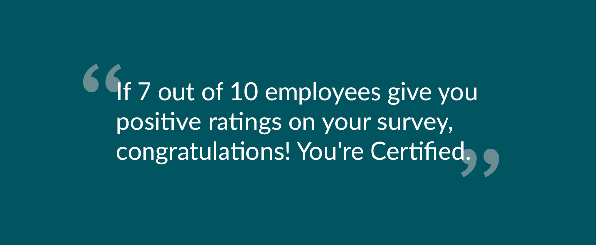 """""""If 7 out of 10 employees gives you positive ratings on your survey, congratulations! You're Certified!"""